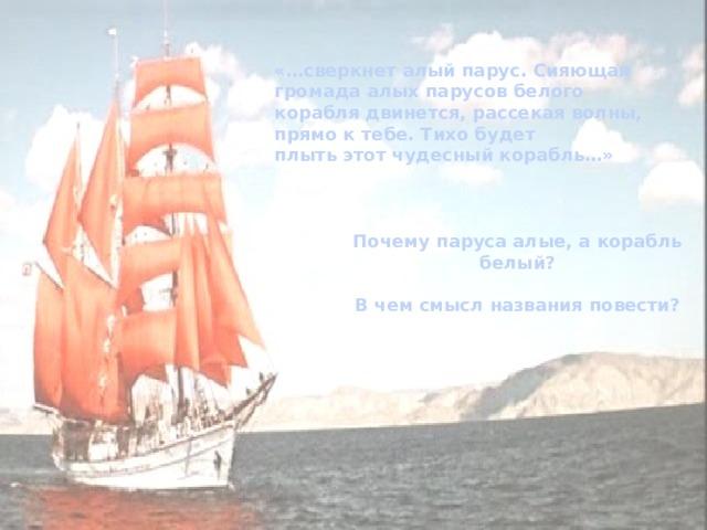 «…сверкнет алый парус. Сияющая громада алых парусов белого корабля двинется, рассекая волны, прямо к тебе. Тихо будет плыть этот чудесный корабль…» Почему паруса алые, а корабль белый?  В чем смысл названия повести?