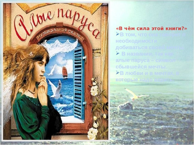 «В чём сила этой книги?» В том, что она говорит о необходимости добиваться своей мечты.  В названии, так как алые паруса – символ сбывшейся мечты. В любви и в мечтах, в которые надо верить.