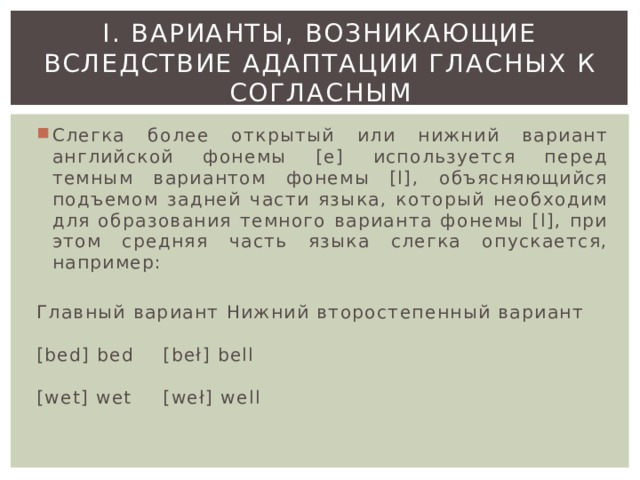 I. ВАРИАНТЫ, ВОЗНИКАЮЩИЕ ВСЛЕДСТВИЕ АДАПТАЦИИ ГЛАСНЫХ К СОГЛАСНЫМ Слегка более открытый или нижний вариант английской фонемы [е] используется перед темным вариантом фонемы [l], объясняющийся подъемом задней части языка, который необходим для образования темного варианта фонемы [l], при этом средняя часть языка слегка опускается, например: Главный вариант   Нижний второстепенный вариант   [bed] bed    [beł] bell   [wet] wet    [weł] well