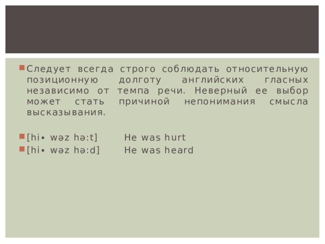 Следует всегда строго соблюдать относительную позиционную долготу английских гласных независимо от темпа речи. Неверный ее выбор может стать причиной непонимания смысла высказывания. [hi∙ wəz hə:t]   He was hurt [hi∙ wəz hə:d]   He was heard