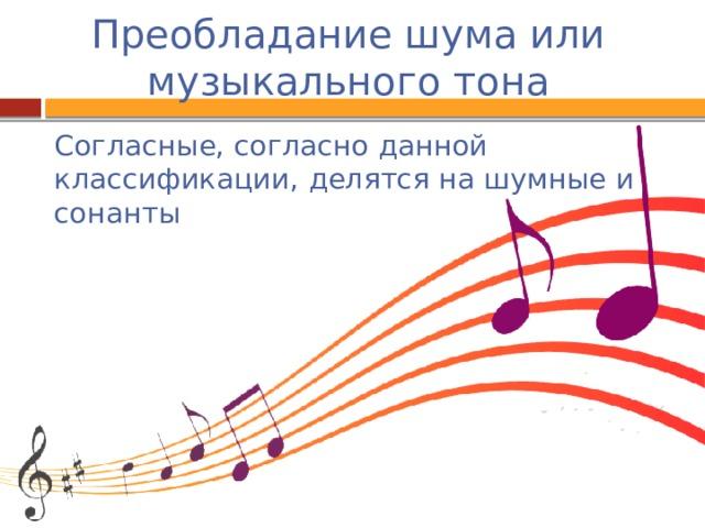 Преобладание шума или музыкального тона Согласные, согласно данной классификации, делятся на шумные и сонанты