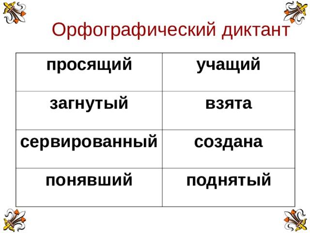 Орфографический диктант просящий учащий загнутый взята сервированный создана понявший поднятый