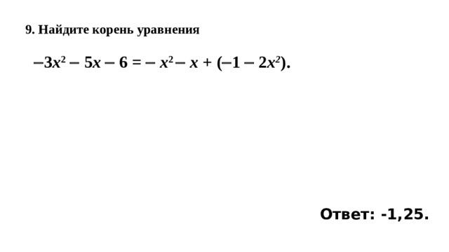 9. Найдите корень уравнения    3 x 2   5 x  6 =  x 2   x +  (  1    2 x 2 ). Ответ: -1,25.