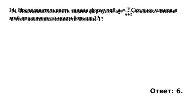 14. Последовательность задана формулой a n = . Сколько членов в этой последовательности больше 1?   Ответ: 6.