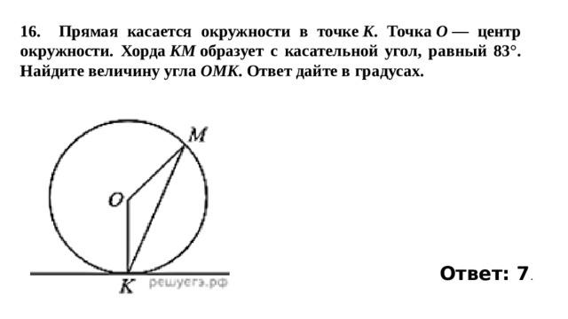 16.  Прямая касается окружности в точке K . Точка O — центр окружности. Хорда KM образует с касательной угол, равный 83°. Найдите величину угла OMK . Ответ дайте в градусах. Ответ: 7 .