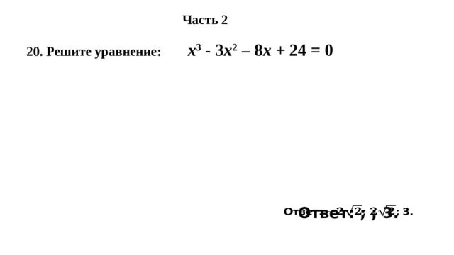 Часть 2 20. Решите уравнение: х 3 - 3 х 2 – 8 х + 24 = 0 Ответ: ; ; 3.