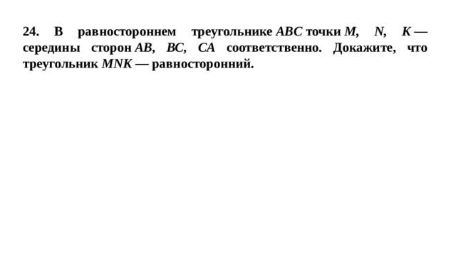 24. В равностороннем треугольнике ABC точки M, N, K — середины сторон АВ, ВС, СА соответственно. Докажите, что треугольник MNK — равносторонний.