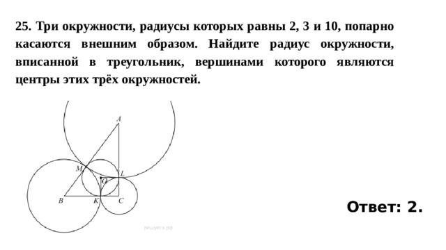 25. Три окружности, радиусы которых равны 2, 3 и 10, попарно касаются внешним образом. Найдите радиус окружности, вписанной в треугольник, вершинами которого являются центры этих трёх окружностей. Ответ: 2.