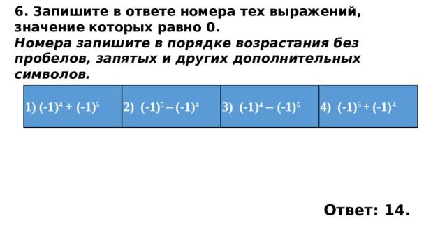 6. Запишите в ответе номера тех выражений, значение которых равно 0. Номера запишите в порядке возрастания без пробелов, запятых и других дополнительных символов. 1)(-1) 4 + (-1) 5 2) (-1) 5   (-1) 4 3) (-1) 4   (-1) 5 4) (-1) 5 +  (-1) 4 Ответ: 14.
