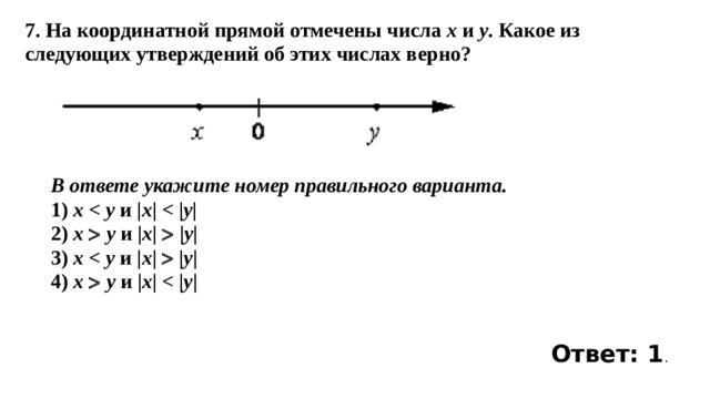 7. На координатной прямой отмечены числа x и y . Какое из следующих утверждений об этих числах верно? В ответе укажите номер правильного варианта. 1) x  y и | x |  y | 2) x   y и | x |  | y | 3) x  y и | x |  | y | 4) x   y и | x |  y | Ответ: 1 .