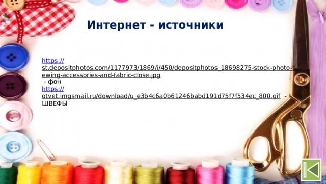 Интернет - источники https:// st.depositphotos.com/1177973/1869/i/450/depositphotos_18698275-stock-photo-sewing-accessories-and-fabric-close.jpg  - фон https:// otvet.imgsmail.ru/download/u_e3b4c6a0b61246babd191d75f7f534ec_800.gif  - ШВЕФЫ