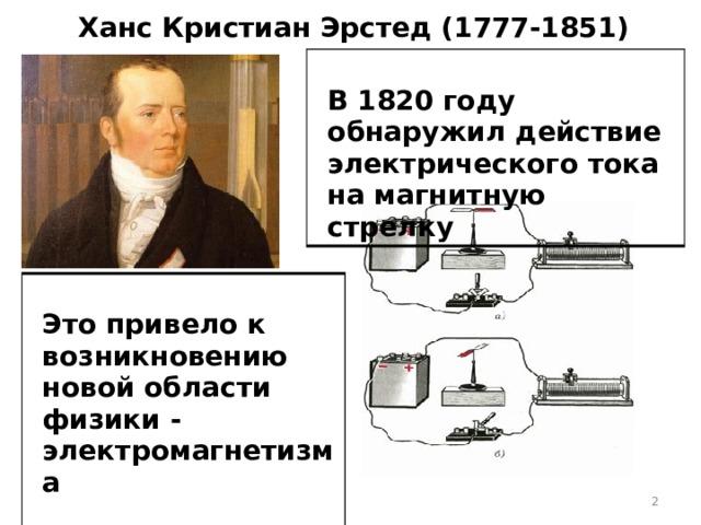 Ханс Кристиан Эрстед (1777-1851)  В 1820 году обнаружил действие электрического тока на магнитную стрелку .  Это привело к возникновению новой области физики - электромагнетизма