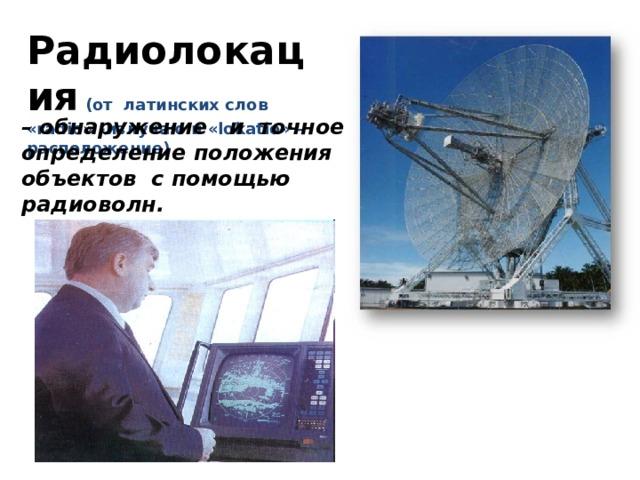 Радиолокация  (от латинских слов «radio» -излучаю и «lokatio» – расположение) – обнаружение и точное определение положения объектов с помощью радиоволн. рдинат