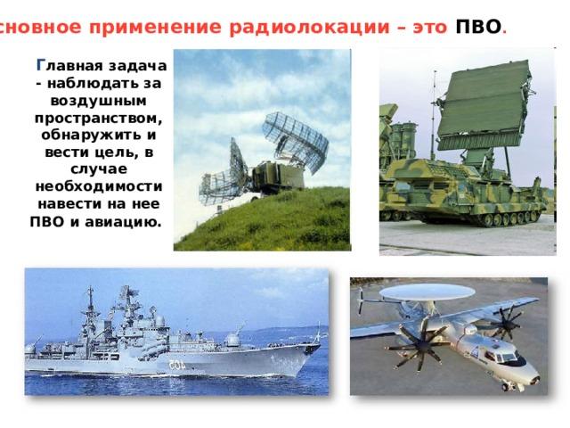Основное применение радиолокации – это ПВО .   Г лавная задача - наблюдать за воздушным пространством, обнаружить и вести цель, в случае необходимости навести на нее ПВО и авиацию.