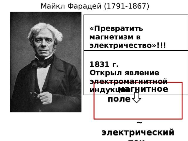 Майкл Фарадей (1791-1867)  «Превратить магнетизм в электричество»!!!  1831 г. Открыл явление электромагнитной индукции ~ магнитное поле   ~ электрический ток