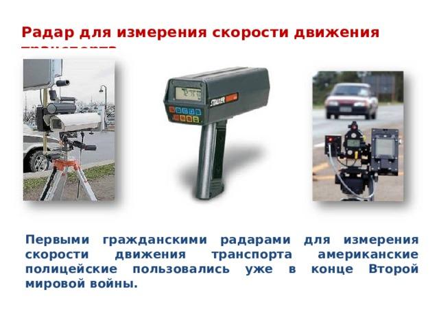 Радар для измерения скорости движения транспорта Первыми гражданскими радарами для измерения скорости движения транспорта американские полицейские пользовались уже в конце Второй мировой войны.