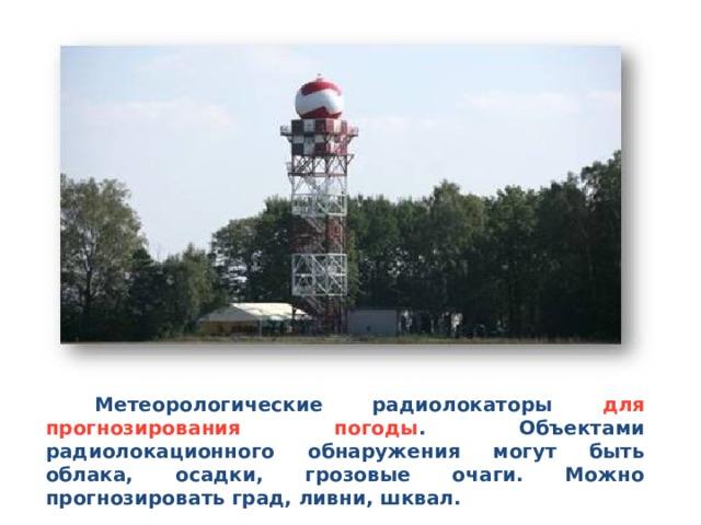 Метеорологические радиолокаторы для прогнозирования погоды . Объектами радиолокационного обнаружения могут быть облака, осадки, грозовые очаги. Можно прогнозировать град, ливни, шквал.