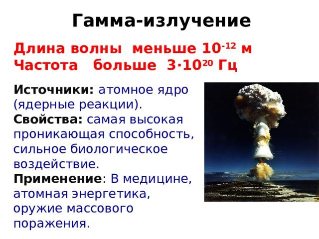 Гамма-излучение Длина волны меньше 10 -12 м Частота больше 3 · 10 20 Гц Источники: атомное ядро (ядерные реакции). Свойства: самая высокая проникающая способность, сильное биологическое воздействие. Применение : В медицине, атомная энергетика, оружие массового поражения.