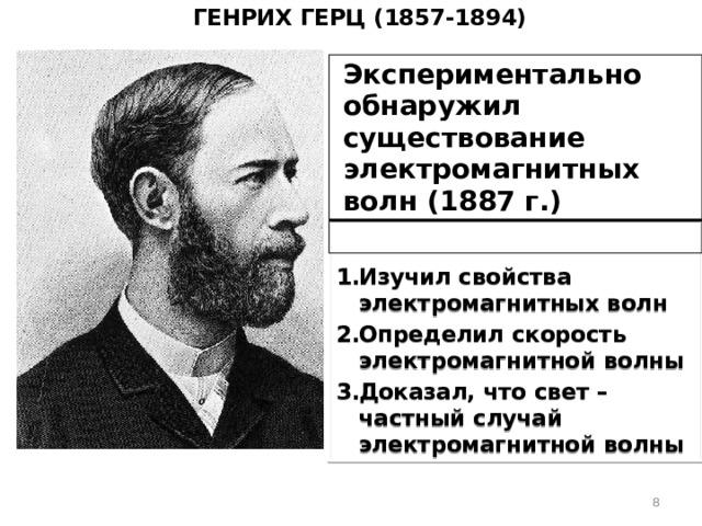 Генрих Герц (1857-1894) Экспериментально обнаружил существование электромагнитных волн (1887 г.) Изучил свойства электромагнитных волн Определил скорость электромагнитной волны Доказал, что свет – частный случай электромагнитной волны
