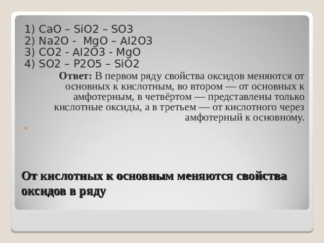 1)  CaO – SiO2 – SO3 2)  Na2O - MgO – AI2O3 3)  CO2 - AI2O3 - MgO 4) SO2 – P2O5 – SiO2 Ответ: В первом ряду свойства оксидов меняются от основных к кислотным, во втором — от основных к амфотерным, в четвёртом — представлены только кислотные оксиды, а в третьем — от кислотного через амфотерный к основному.  От кислотных к основным меняются свойства оксидов в ряду