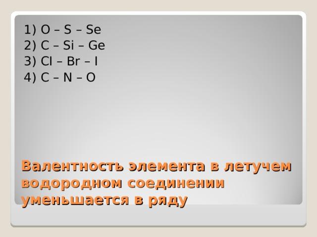 1) O – S – Se 2) C – Si – Ge 3) CI – Br – I 4) C – N – O Валентность элемента в летучем водородном соединении уменьшается в ряду