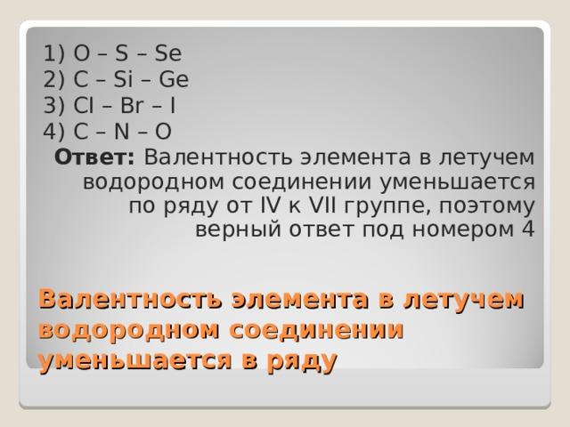 1) O – S – Se 2) C – Si – Ge 3) CI – Br – I 4) C – N – O Ответ: Валентность элемента в летучем водородном соединении уменьшается по ряду от IV к VII группе, поэтому верный ответ под номером 4 Валентность элемента в летучем водородном соединении уменьшается в ряду