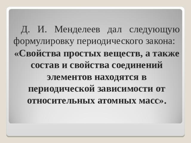 Д. И. Менделеев дал следующую формулировку периодического закона: «Свойства простых веществ, а также состав и свойства соединений элементов находятся в периодической зависимости от относительных атомных масс».