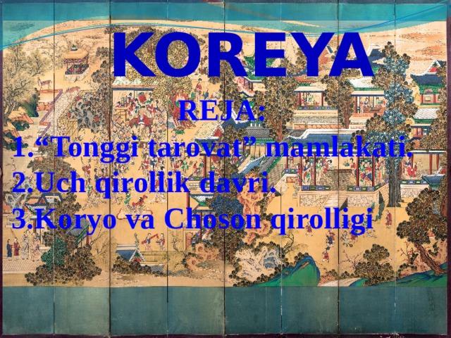 """KOREYA REJA: 1.""""Tonggi tarovat"""" mamlakati. Uch qirollik davri. Koryo va Choson qirolligi"""