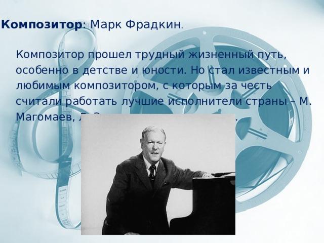 Композитор : Марк Фрадкин . Композитор прошел трудный жизненный путь, особенно в детстве и юности. Но стал известным и любимым композитором, с которым за честь считали работать лучшие исполнители страны – М. Магомаев, Л. Зыкина и многие другие.