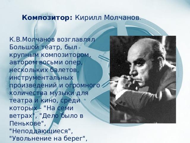 Композитор: Кирилл Молчанов . К.В.Молчанов возглавлял Большой театр, был крупным композитором, автором восьми опер, нескольких балетов, инструментальных произведений и огромного количества музыки для театра и кино, среди которых -