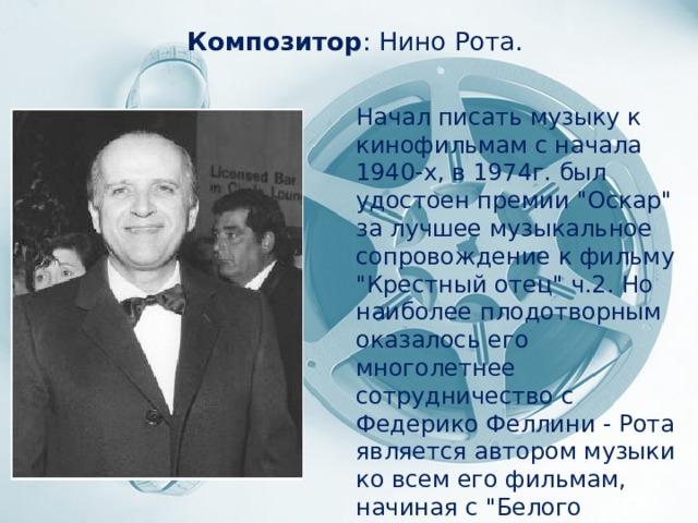 Композитор : Нино Рота. Начал писать музыку к кинофильмам с начала 1940-х, в 1974г. был удостоен премии