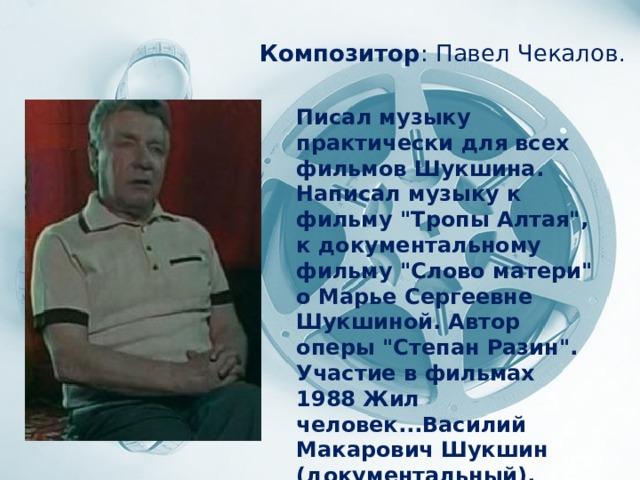 Композитор : Павел Чекалов . Писал музыку практически для всех фильмов Шукшина. Написал музыку к фильму