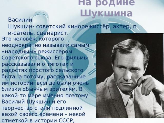 На родине Шукшина Василий Шукшин-советскийкинорежиссёр,актёр,пи-сатель,сценарист. Это человек, которого неоднократно называли самым «народным» режиссером Советского союза. Его фильмы рассказывали о тяготах и радостях простого сельского быта, а потому, рассказанные им истории, всегда были очень близки обычным зрителям. В какой-то мере именно поэтому Василий Шукшин и его творчество стали подлинной вехой своего времени – некой отметкой в истории СССР, которая навсегда осталась запечатлена в картинах великого автора.