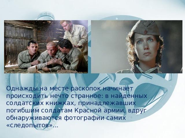 Однажды на месте раскопок начинает происходить нечто странное: в найденных солдатских книжках, принадлежавших погибшим солдатам Красной армии, вдруг обнаруживаются фотографии самих «следопытов»...