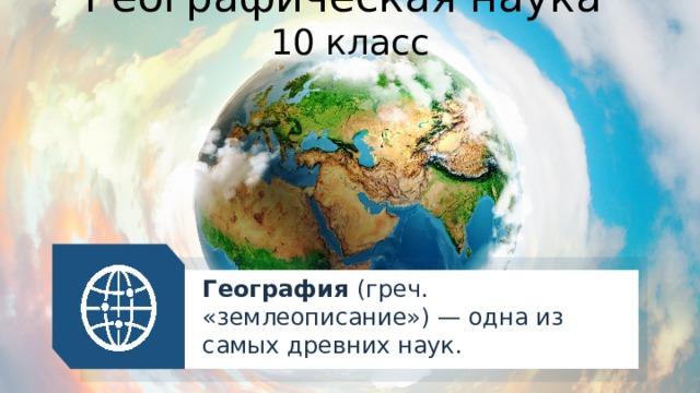 Географическая наука  10 класс География (греч. «землеописание») — одна из самых древних наук.