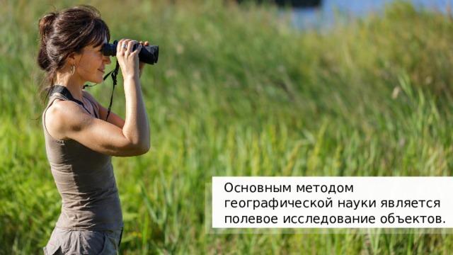 Основным методом географической науки является полевое исследование объектов. 11