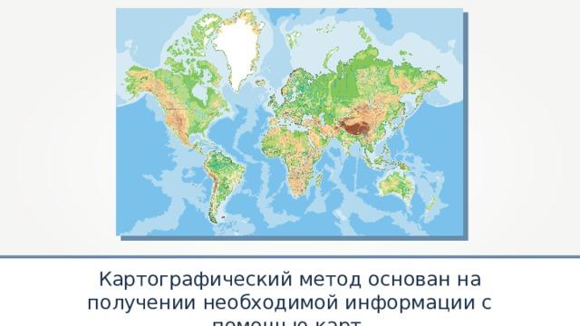 Картографический метод основан на получении необходимой информации с помощью карт.