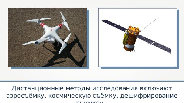 Дистанционные методы исследования включают аэросъёмку, космическую съёмку, дешифрирование снимков.