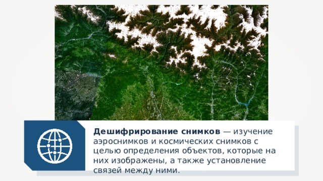 Дешифрирование снимков — изучение аэроснимков и космических снимков с целью определения объектов, которые на них изображены, а также установление связей между ними.