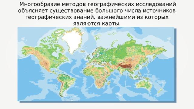 Многообразие методов географических исследований объясняет существование большого числа источников географических знаний, важнейшими из которых являются карты.