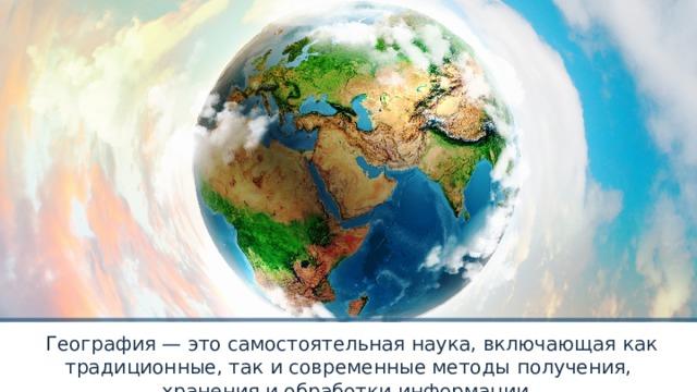 География — это самостоятельная наука, включающая как традиционные, так и современные методы получения, хранения и обработки информации.
