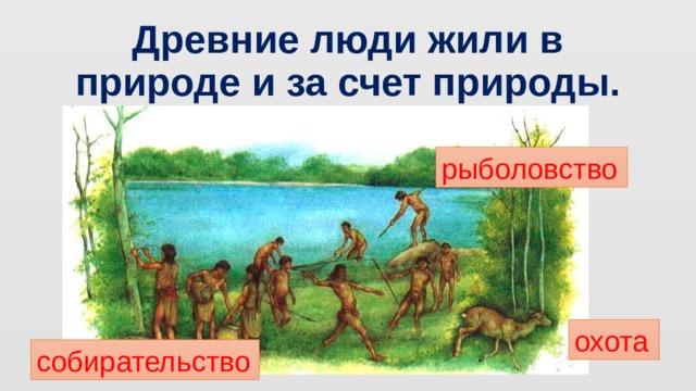 Древние люди жили в природе и за счет природы. рыболовство охота собирательство