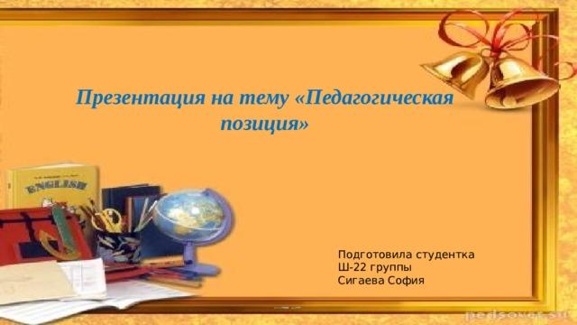 Презентация на тему «Педагогическая позиция»   Подготовила студентка Ш-22 группы Сигаева София