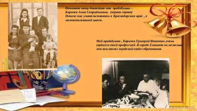 Начинает нашу династию моя прабабушка – Киричек Анна Спиридоновна. (первая справа) Начала она учительствовать в Краснодарском крае , в малокомплектной школе. Мой прадедушка , Киричек Григорий Иванович ,очень гордился своей профессией .В городе Енакиево он несколько лет возглавлял городской отдел образования.