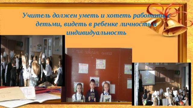 Учитель должен уметь и хотеть работать с детьми, видеть в ребенке личность и индивидуальность