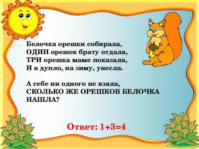 Белочка орешки собирала, ОДИН орешек брату отдала, ТРИ орешка маме показала, И в дупло, на зиму, унесла.  А себе ни одного не взяла, СКОЛЬКО ЖЕ ОРЕШКОВ БЕЛОЧКА НАШЛА? Ответ:  1+3=4