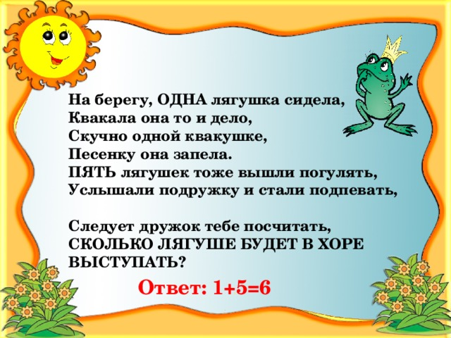 На берегу, ОДНА лягушка сидела, Квакала она то и дело, Скучно одной квакушке, Песенку она запела. ПЯТЬ лягушек тоже вышли погулять, Услышали подружку и стали подпевать,  Следует дружок тебе посчитать, СКОЛЬКО ЛЯГУШЕ БУДЕТ В ХОРЕ ВЫСТУПАТЬ? Ответ:  1+5=6
