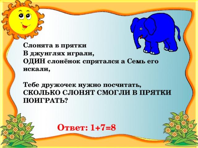 Слонята в прятки В джунглях играли, ОДИН слонёнок спрятался а Семь его искали,  Тебе дружочек нужно посчитать, СКОЛЬКО СЛОНЯТ СМОГЛИ В ПРЯТКИ ПОИГРАТЬ? Ответ:  1+7=8
