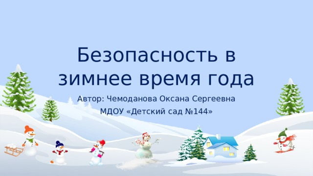 Безопасность в зимнее время года Автор: Чемоданова Оксана Сергеевна МДОУ «Детский сад №144»