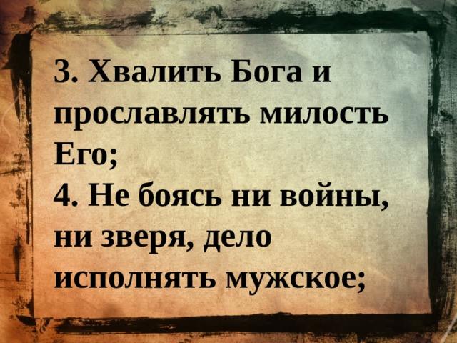 3. Хвалить Бога и прославлять милость Его; 4. Не боясь ни войны, ни зверя, дело исполнять мужское;